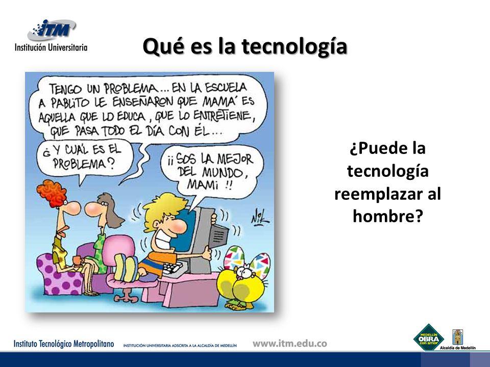 Qué es la tecnología ¿Puede la tecnología reemplazar al hombre?