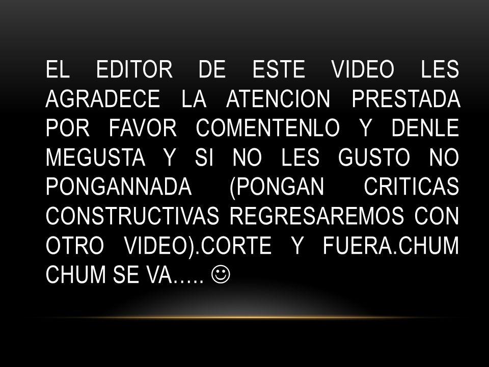 EL EDITOR DE ESTE VIDEO LES AGRADECE LA ATENCION PRESTADA POR FAVOR COMENTENLO Y DENLE MEGUSTA Y SI NO LES GUSTO NO PONGANNADA (PONGAN CRITICAS CONSTR