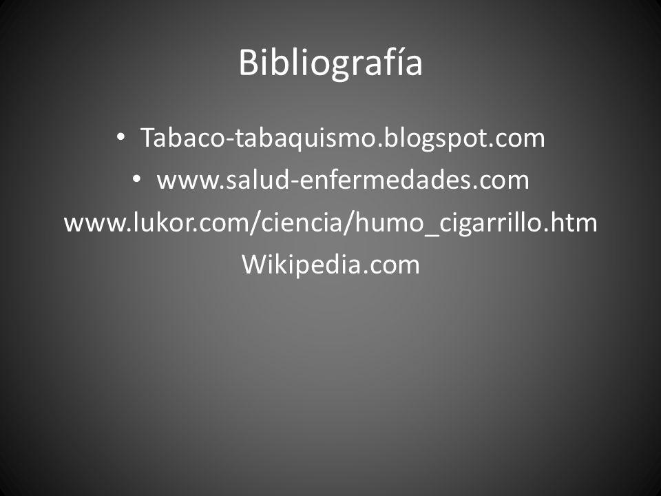 Bibliografía Tabaco-tabaquismo.blogspot.com www.salud-enfermedades.com www.lukor.com/ciencia/humo_cigarrillo.htm Wikipedia.com