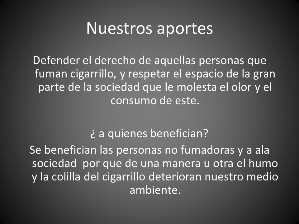 Nuestros aportes Defender el derecho de aquellas personas que fuman cigarrillo, y respetar el espacio de la gran parte de la sociedad que le molesta e