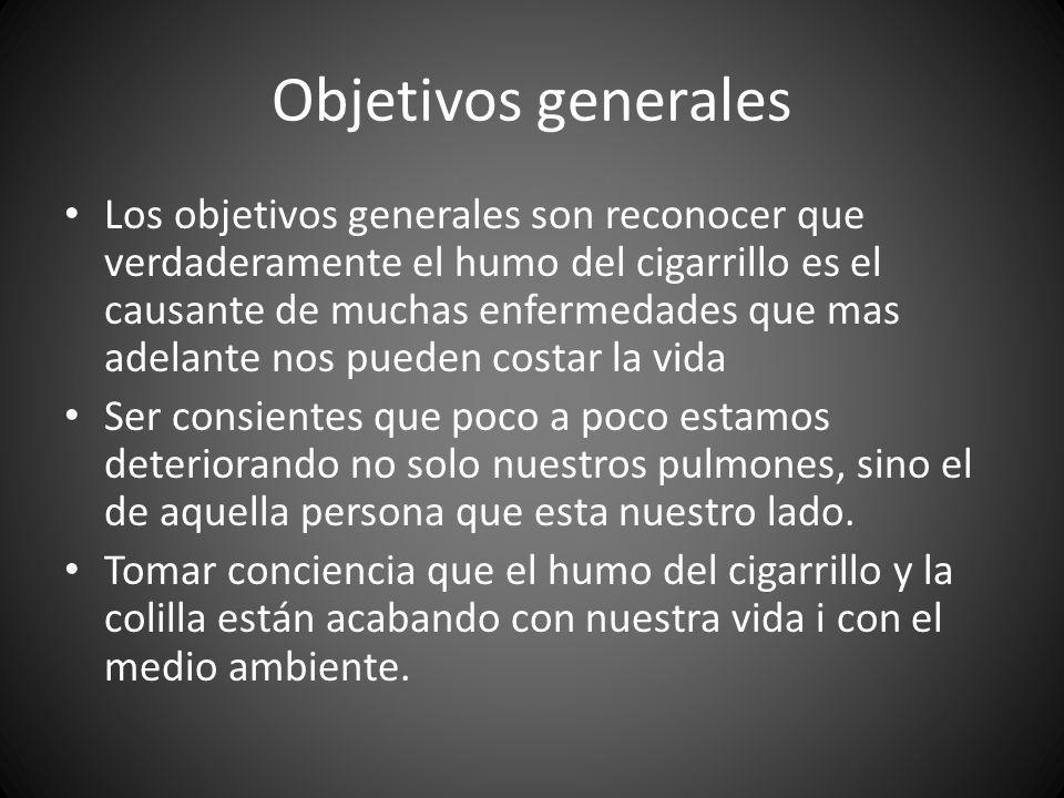 Objetivos generales Los objetivos generales son reconocer que verdaderamente el humo del cigarrillo es el causante de muchas enfermedades que mas adel