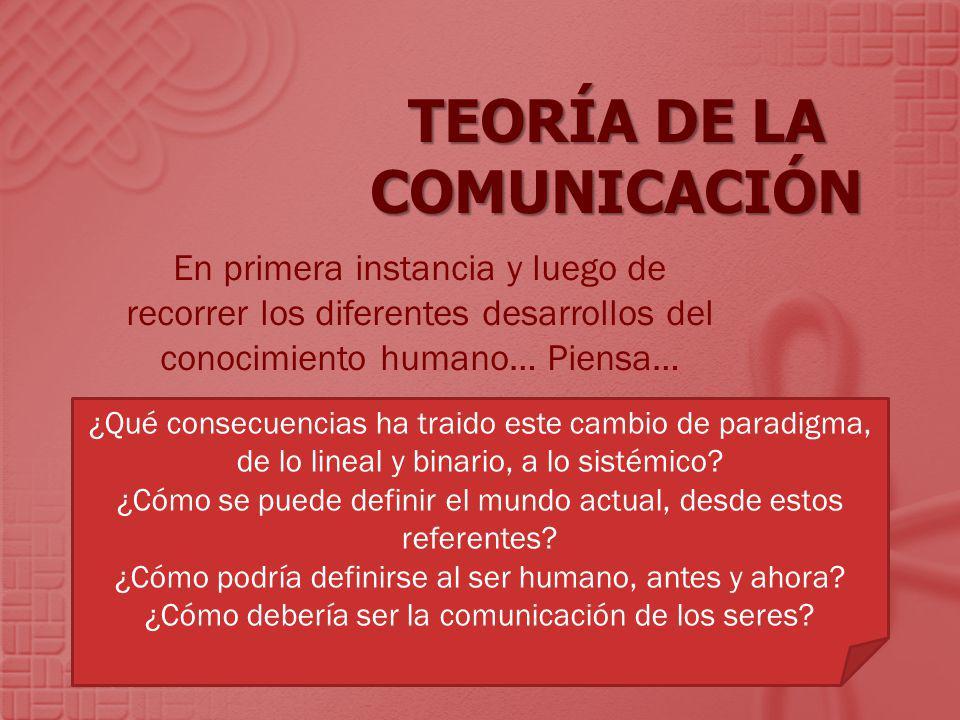 TEORÍA DE LA COMUNICACIÓN En primera instancia y luego de recorrer los diferentes desarrollos del conocimiento humano… Piensa… ¿Qué consecuencias ha t