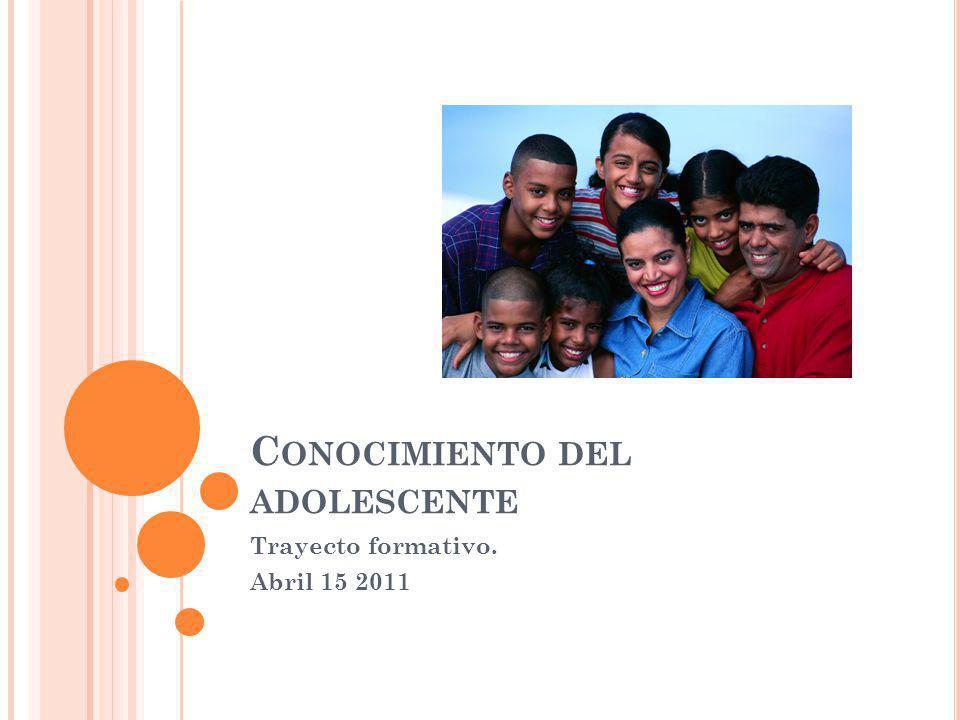 C ONOCIMIENTO DEL ADOLESCENTE Trayecto formativo. Abril 15 2011