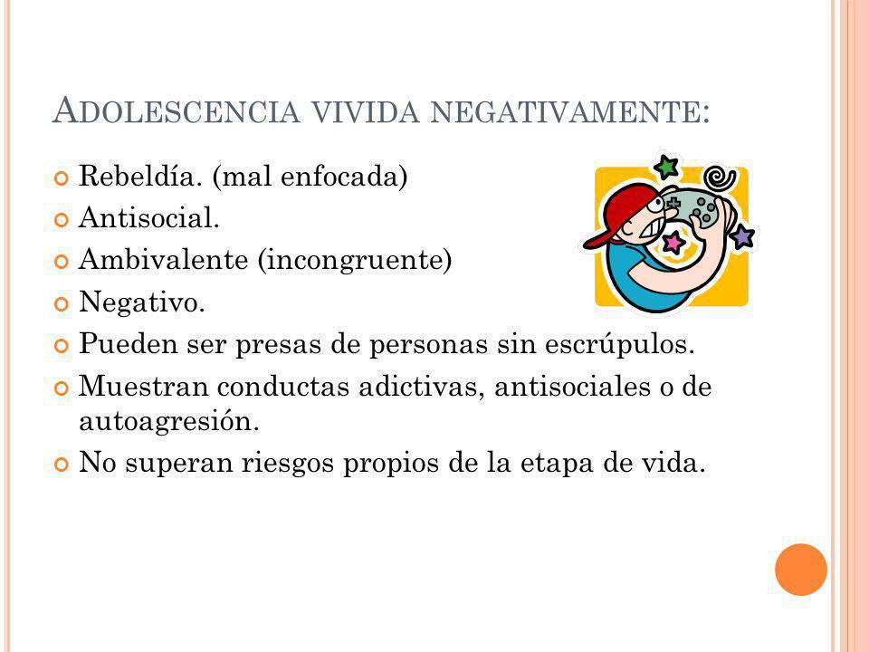 A DOLESCENCIA VIVIDA NEGATIVAMENTE : Rebeldía. (mal enfocada) Antisocial. Ambivalente (incongruente) Negativo. Pueden ser presas de personas sin escrú