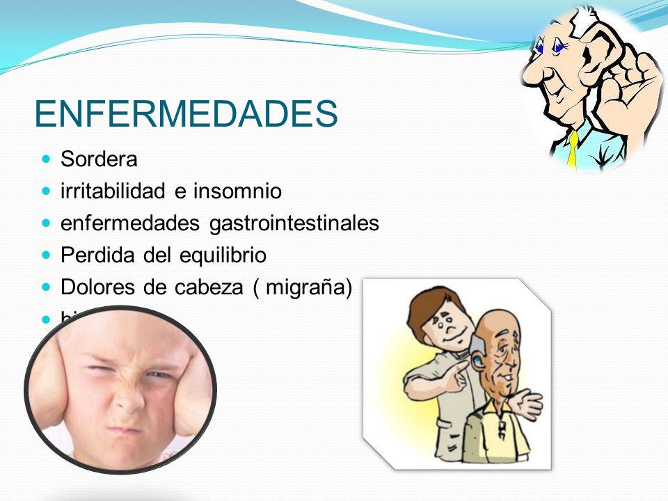 ENFERMEDADES Sordera irritabilidad e insomnio enfermedades gastrointestinales Perdida del equilibrio Dolores de cabeza ( migraña) hipoacusia