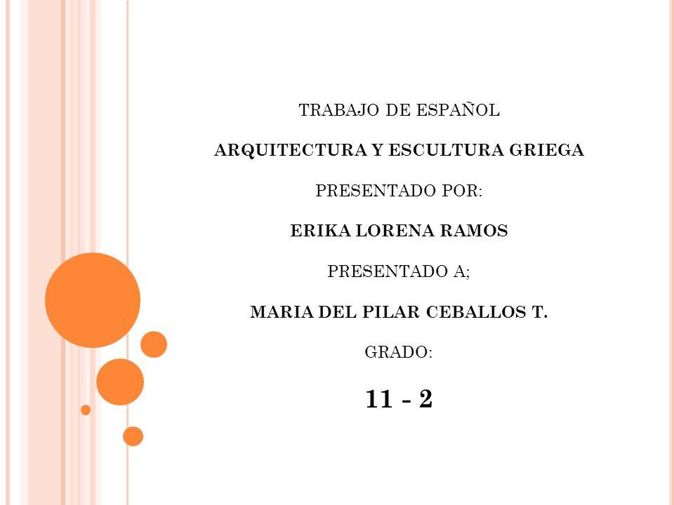 TRABAJO DE ESPAÑOL ARQUITECTURA Y ESCULTURA GRIEGA PRESENTADO POR: ERIKA LORENA RAMOS PRESENTADO A; MARIA DEL PILAR CEBALLOS T.