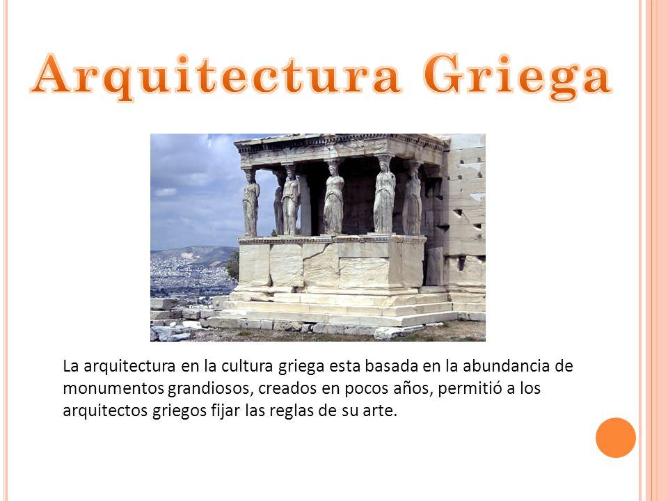 La arquitectura en la cultura griega esta basada en la abundancia de monumentos grandiosos, creados en pocos años, permitió a los arquitectos griegos fijar las reglas de su arte.