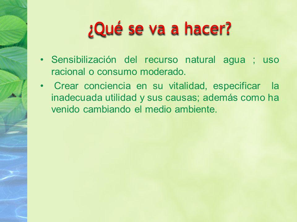 ¿Qué se va a hacer.Sensibilización del recurso natural agua ; uso racional o consumo moderado.