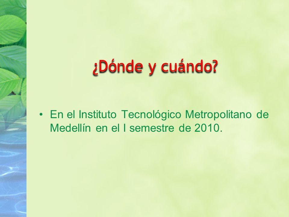 ¿Dónde y cuándo? En el Instituto Tecnológico Metropolitano de Medellín en el I semestre de 2010.