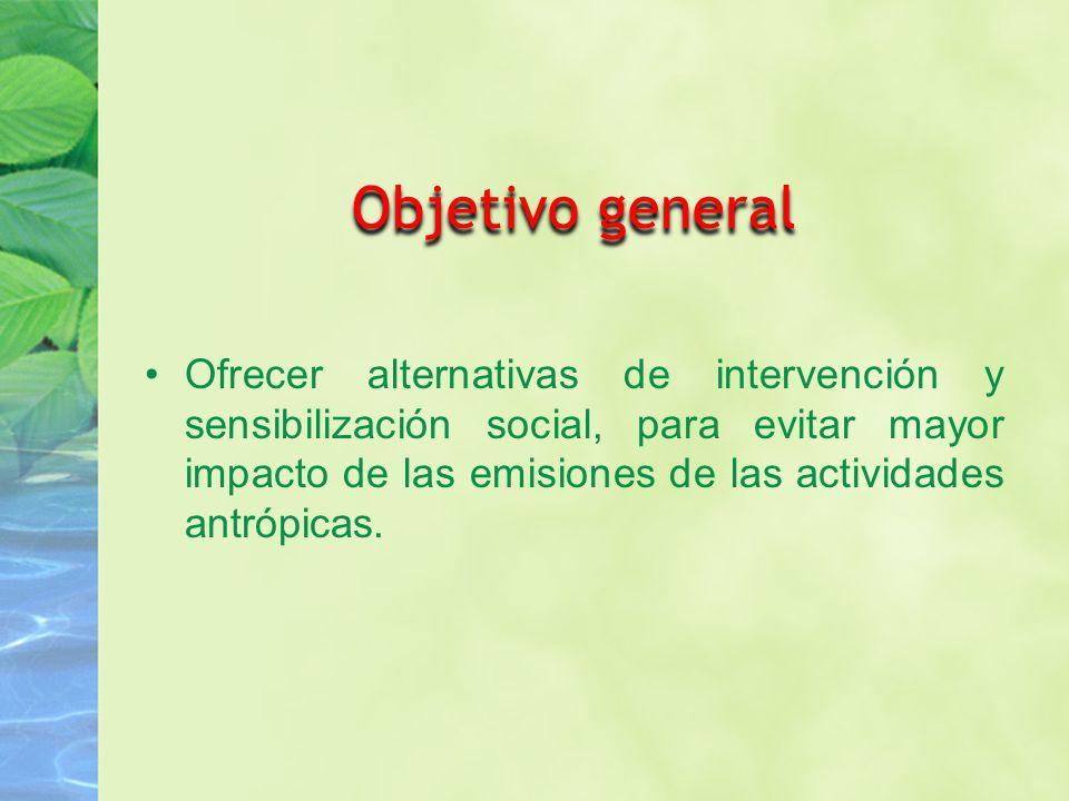 Objetivo general Ofrecer alternativas de intervención y sensibilización social, para evitar mayor impacto de las emisiones de las actividades antrópicas.