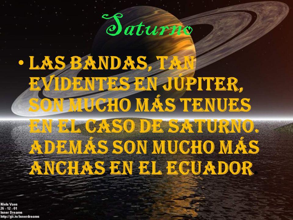 Saturno L as bandas, tan evidentes en Júpiter, son mucho más tenues en el caso de Saturno. Además son mucho más anchas en el ecuador.