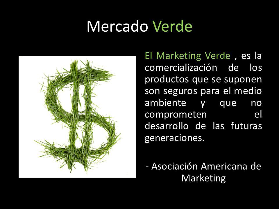Mercado Verde El Marketing Verde, es la comercialización de los productos que se suponen son seguros para el medio ambiente y que no comprometen el de