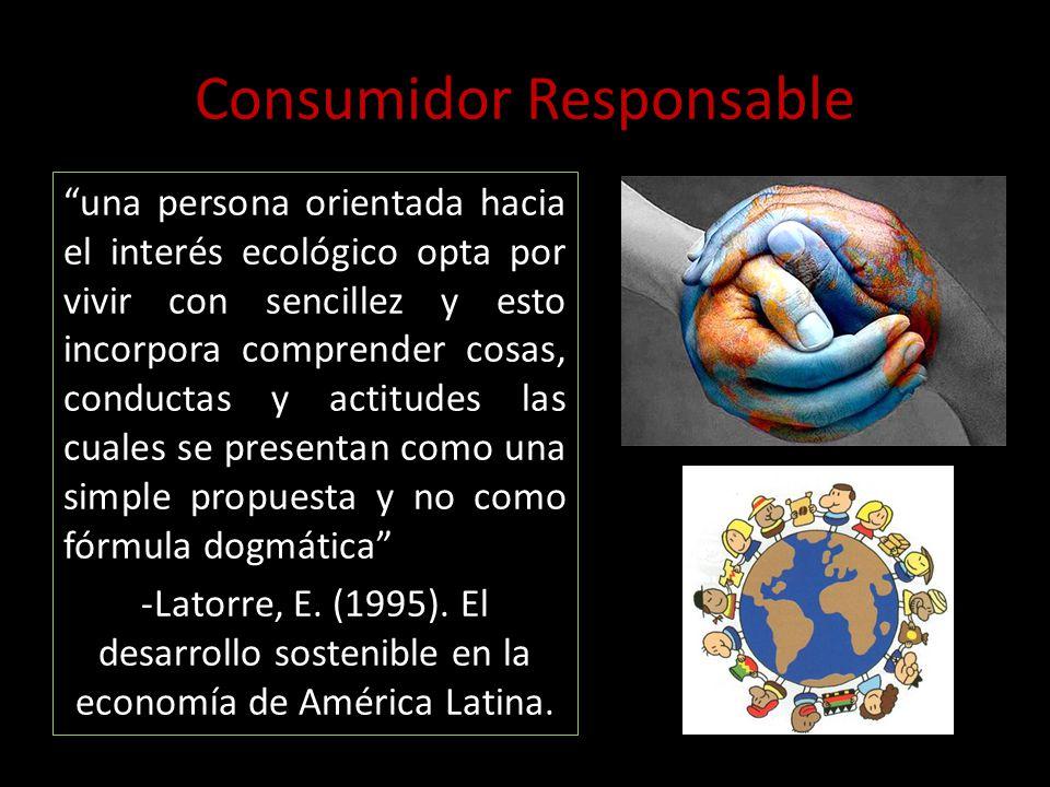 Consumidor Responsable una persona orientada hacia el interés ecológico opta por vivir con sencillez y esto incorpora comprender cosas, conductas y ac
