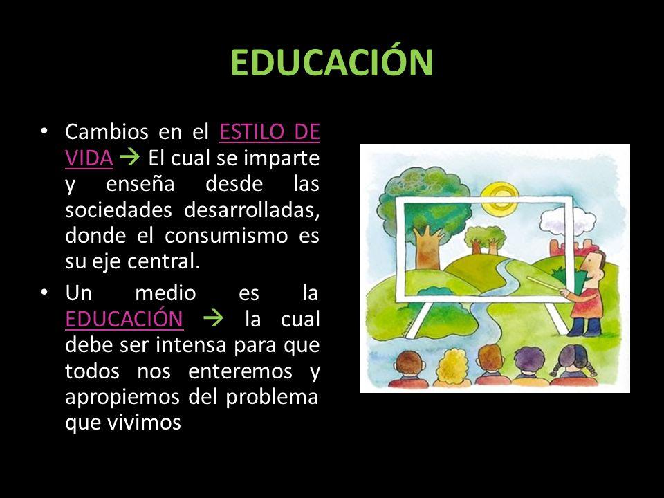 EDUCACIÓN Cambios en el ESTILO DE VIDA El cual se imparte y enseña desde las sociedades desarrolladas, donde el consumismo es su eje central. Un medio