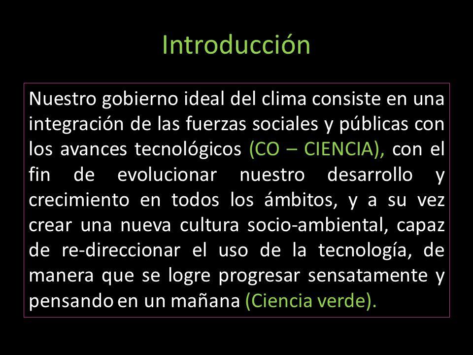 Introducción Nuestro gobierno ideal del clima consiste en una integración de las fuerzas sociales y públicas con los avances tecnológicos (CO – CIENCI