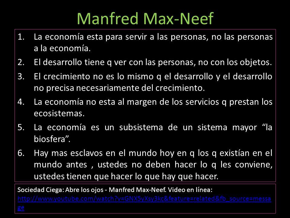 Manfred Max-Neef 1.La economía esta para servir a las personas, no las personas a la economía. 2.El desarrollo tiene q ver con las personas, no con lo