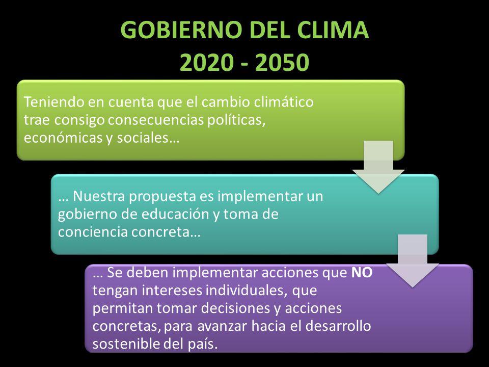 GOBIERNO DEL CLIMA 2020 - 2050 Teniendo en cuenta que el cambio climático trae consigo consecuencias políticas, económicas y sociales… … Nuestra propu
