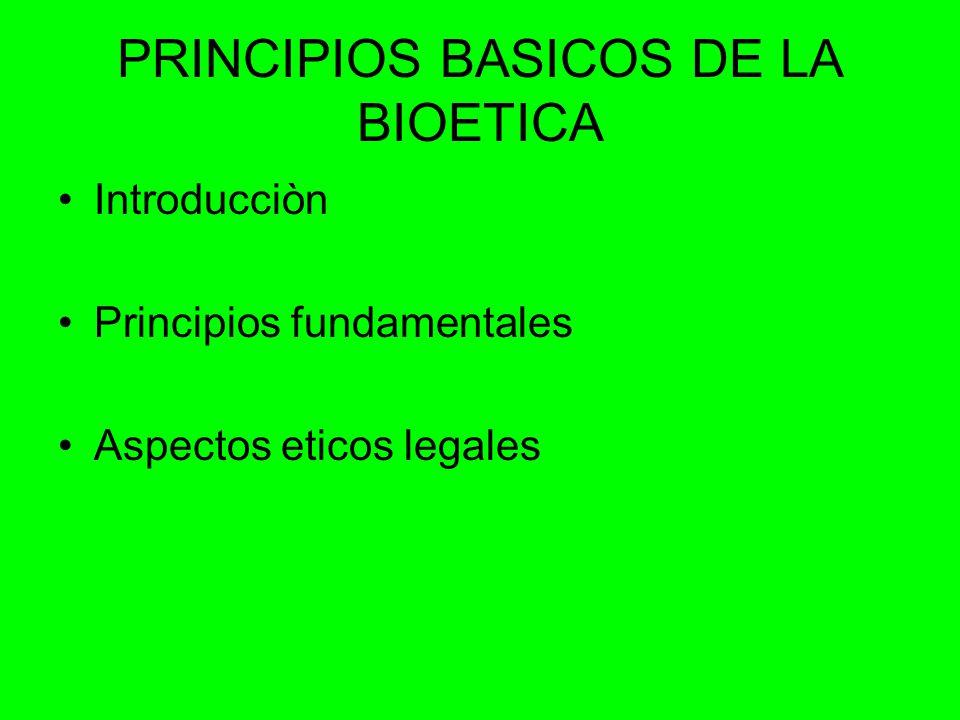 PRINCIPIOS BASICOS DE LA BIOETICA Introducciòn Principios fundamentales Aspectos eticos legales