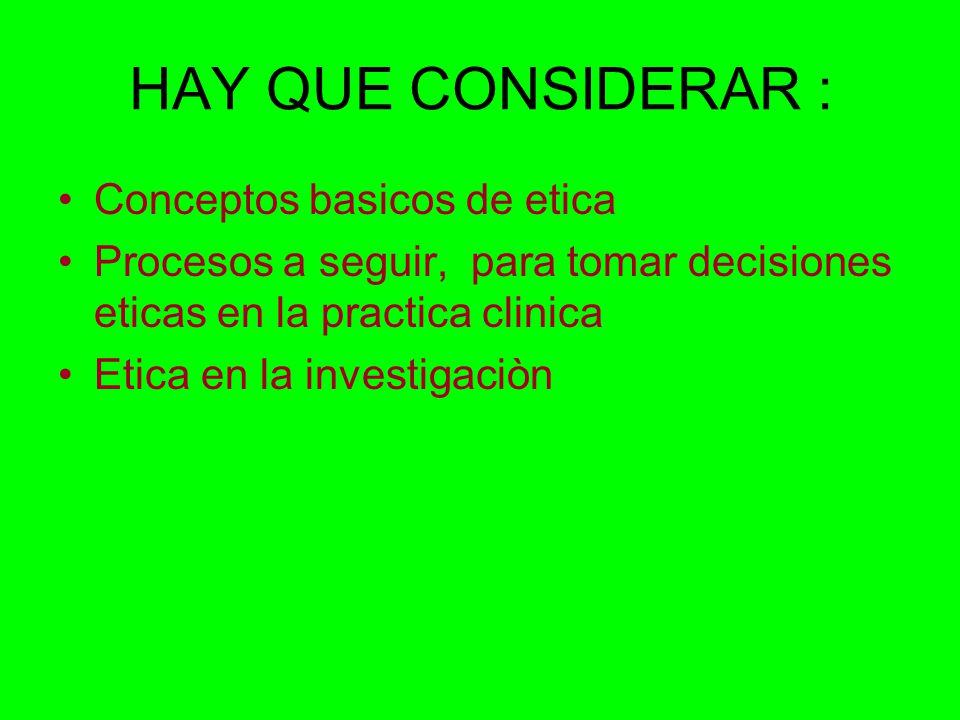 HAY QUE CONSIDERAR : Conceptos basicos de etica Procesos a seguir, para tomar decisiones eticas en la practica clinica Etica en la investigaciòn