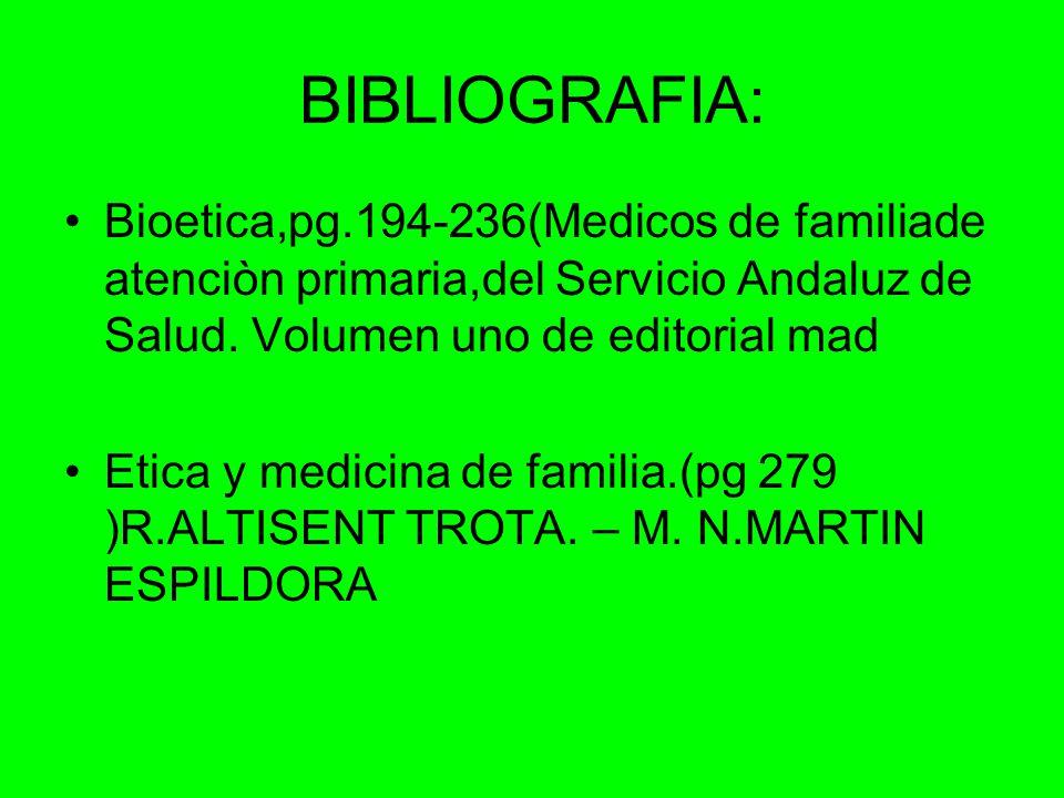 BIBLIOGRAFIA: Bioetica,pg.194-236(Medicos de familiade atenciòn primaria,del Servicio Andaluz de Salud. Volumen uno de editorial mad Etica y medicina