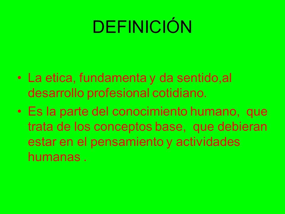 DEFINICIÓN La etica, fundamenta y da sentido,al desarrollo profesional cotidiano. Es la parte del conocimiento humano, que trata de los conceptos base