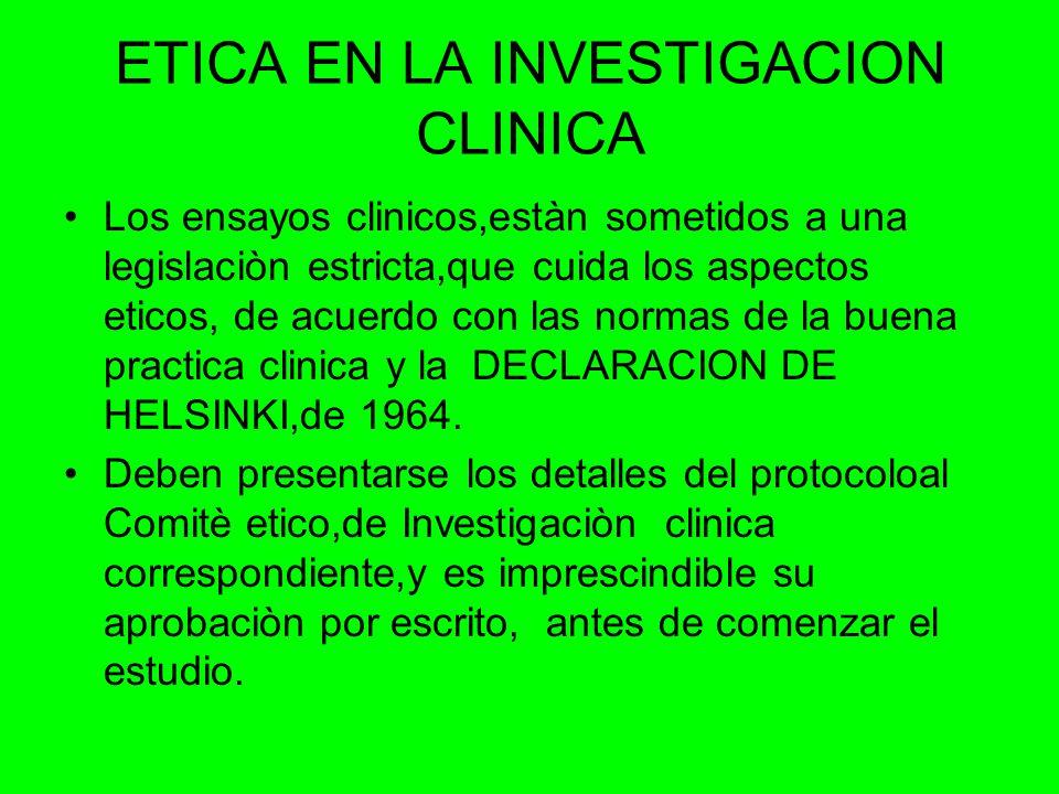 ETICA EN LA INVESTIGACION CLINICA Los ensayos clinicos,estàn sometidos a una legislaciòn estricta,que cuida los aspectos eticos, de acuerdo con las normas de la buena practica clinica y la DECLARACION DE HELSINKI,de 1964.