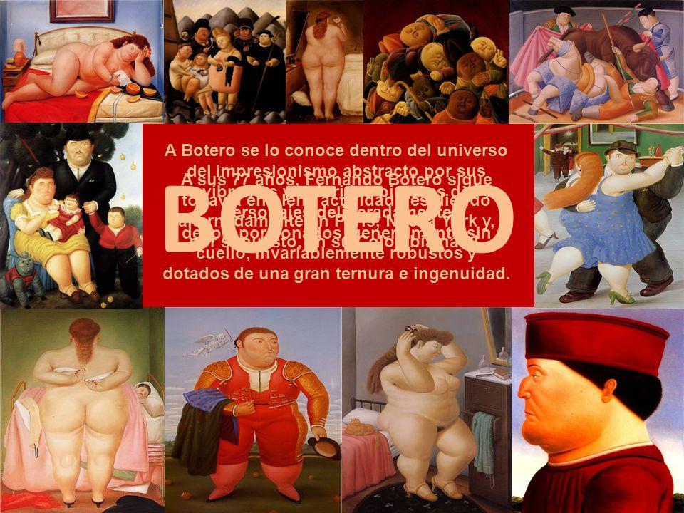 A Botero se lo conoce dentro del universo del impresionismo abstracto por sus vibrantes y coloridas pinturas de personajes deliberadamente desproporcionados, generalmente sin cuello, invariablemente robustos y dotados de una gran ternura e ingenuidad.