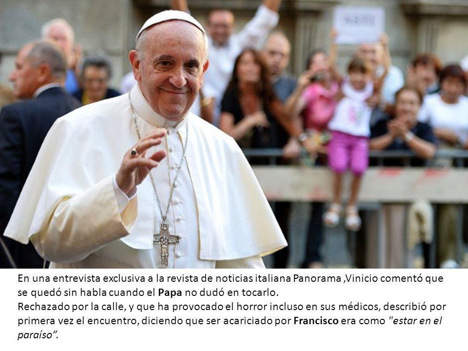 En una entrevista exclusiva a la revista de noticias italiana Panorama,Vinicio comentó que se quedó sin habla cuando el Papa no dudó en tocarlo.