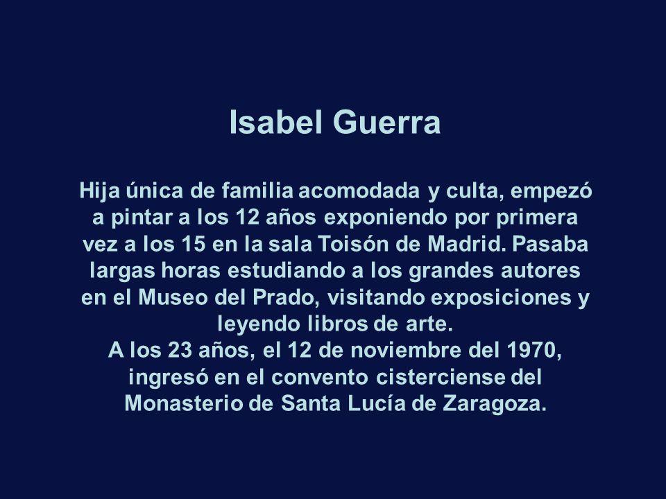 Isabel Guerra Hija única de familia acomodada y culta, empezó a pintar a los 12 años exponiendo por primera vez a los 15 en la sala Toisón de Madrid.