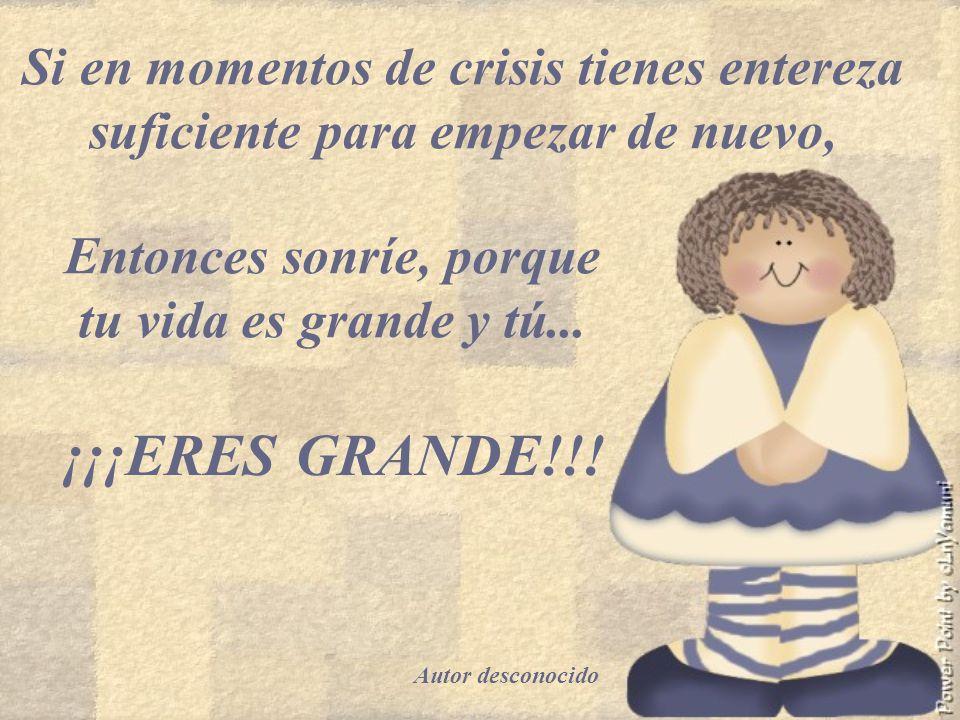 Si en momentos de crisis tienes entereza suficiente para empezar de nuevo, Entonces sonríe, porque tu vida es grande y tú...
