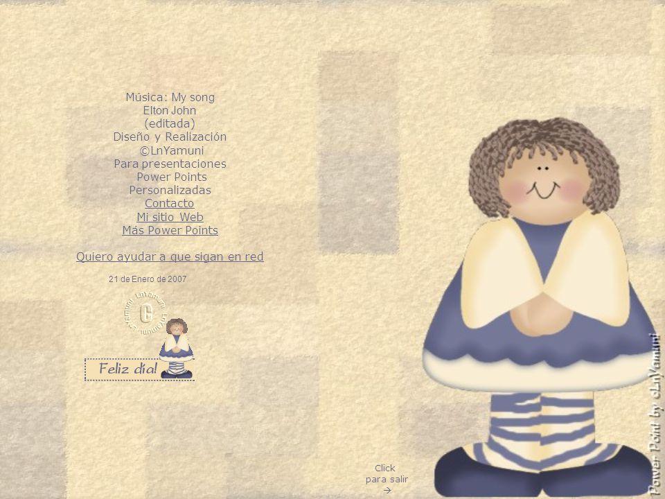 Click para salir 21 de Enero de 2007 Música: My song Elton John (editada) Diseño y Realización ©LnYamuni Para presentaciones Power Points Personalizadas Contacto Mi sitio Web Más Power Points Quiero ayudar a que sigan en red