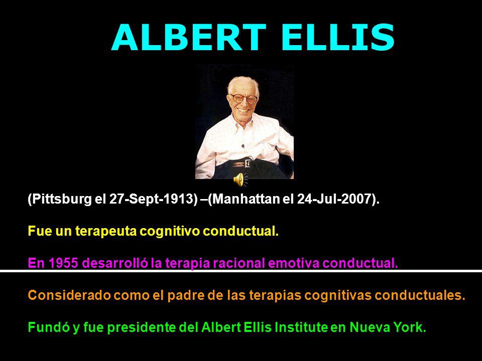 ALBERT ELLIS (Pittsburg el 27-Sept-1913) –(Manhattan el 24-Jul-2007). Fue un terapeuta cognitivo conductual. En 1955 desarrolló la terapia racional em