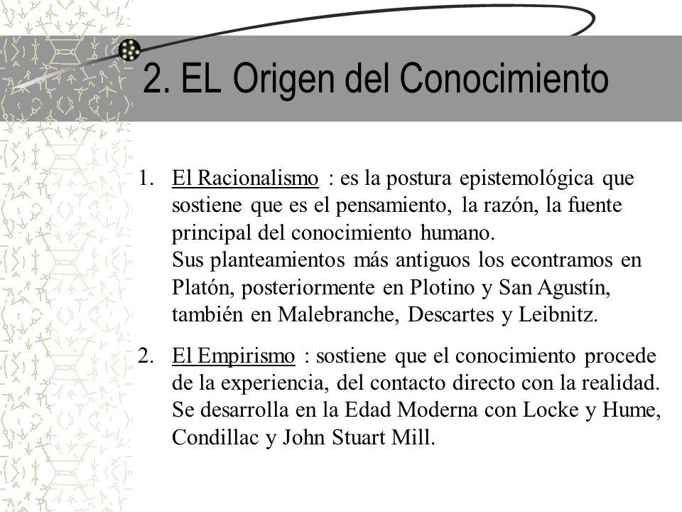 2. EL Origen del Conocimiento 1.El Racionalismo : es la postura epistemológica que sostiene que es el pensamiento, la razón, la fuente principal del c