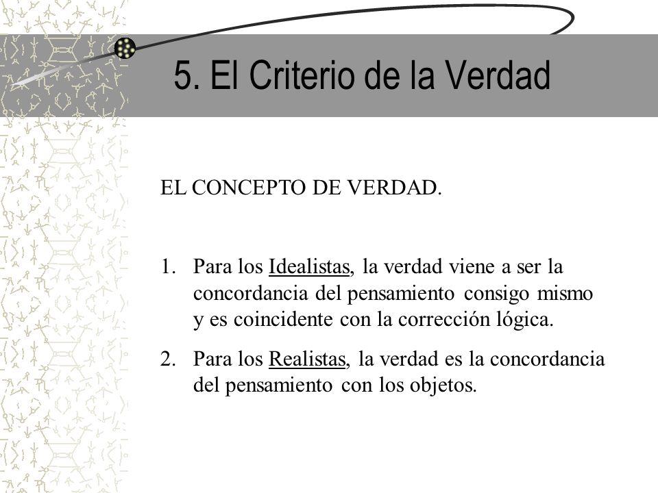 5. El Criterio de la Verdad EL CONCEPTO DE VERDAD. 1.Para los Idealistas, la verdad viene a ser la concordancia del pensamiento consigo mismo y es coi