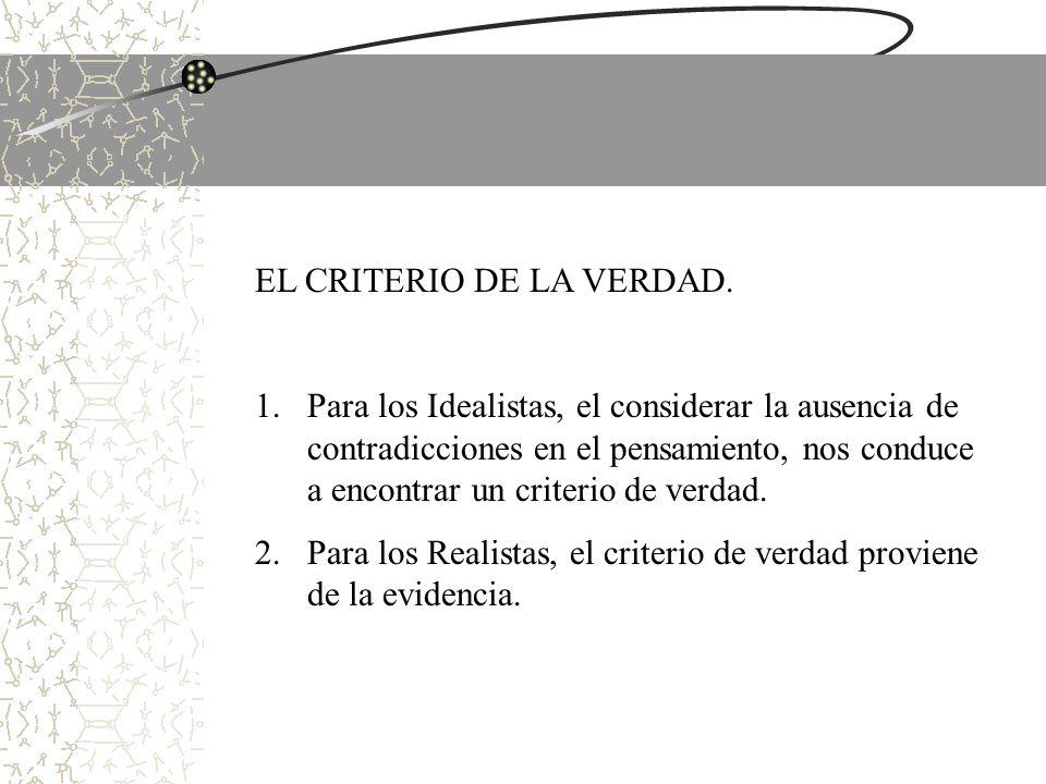 EL CRITERIO DE LA VERDAD. 1.Para los Idealistas, el considerar la ausencia de contradicciones en el pensamiento, nos conduce a encontrar un criterio d