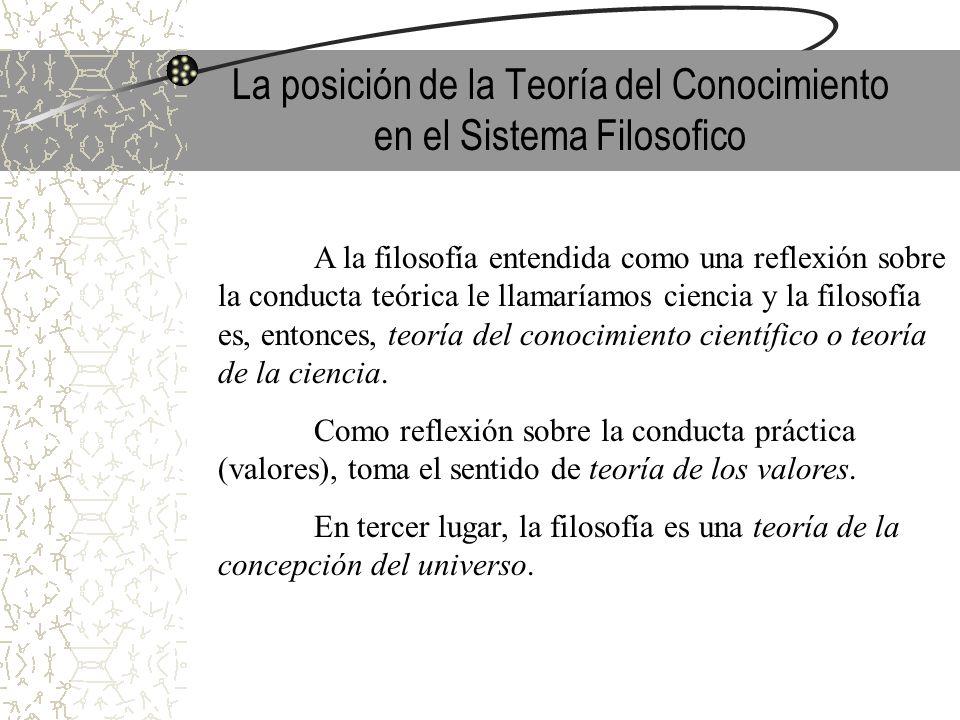 La posición de la Teoría del Conocimiento en el Sistema Filosofico A la filosofía entendida como una reflexión sobre la conducta teórica le llamaríamo