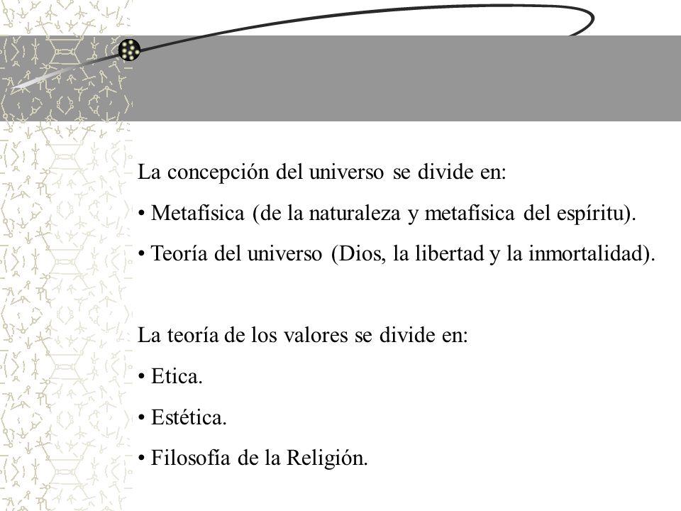 La concepción del universo se divide en: Metafísica (de la naturaleza y metafísica del espíritu). Teoría del universo (Dios, la libertad y la inmortal