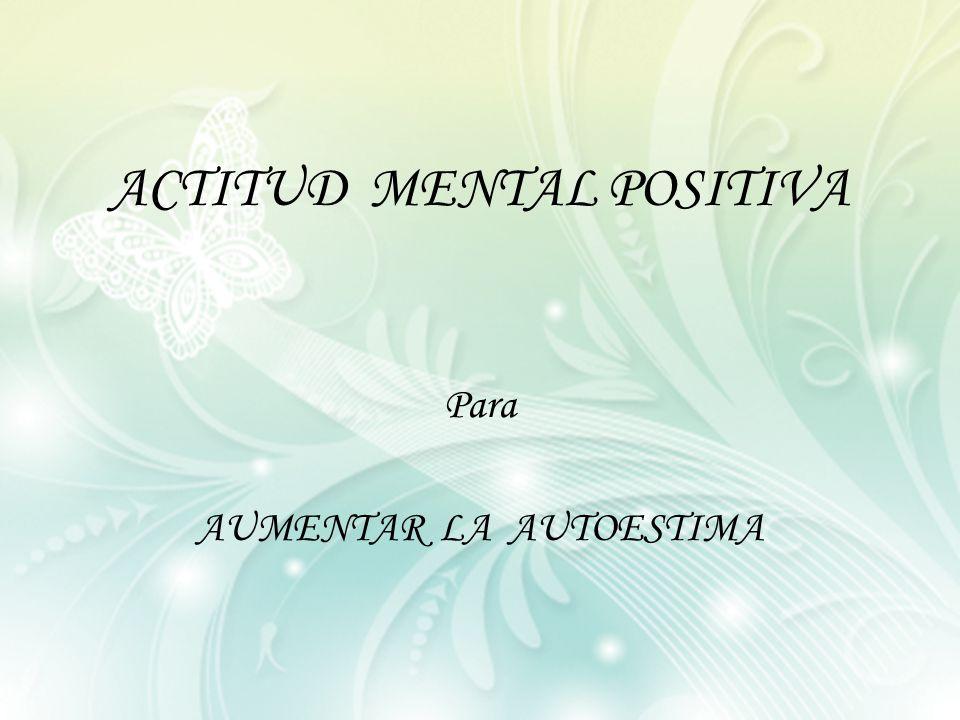 ACTITUD MENTAL POSITIVA Para AUMENTAR LA AUTOESTIMA