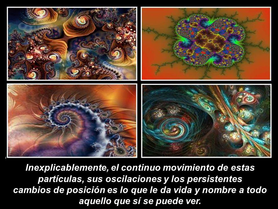 Inexplicablemente, el continuo movimiento de estas partículas, sus oscilaciones y los persistentes cambios de posición es lo que le da vida y nombre a todo aquello que sí se puede ver.