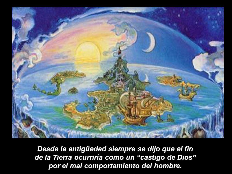 Desde la antigüedad siempre se dijo que el fin de la Tierra ocurriría como un castigo de Dios por el mal comportamiento del hombre.