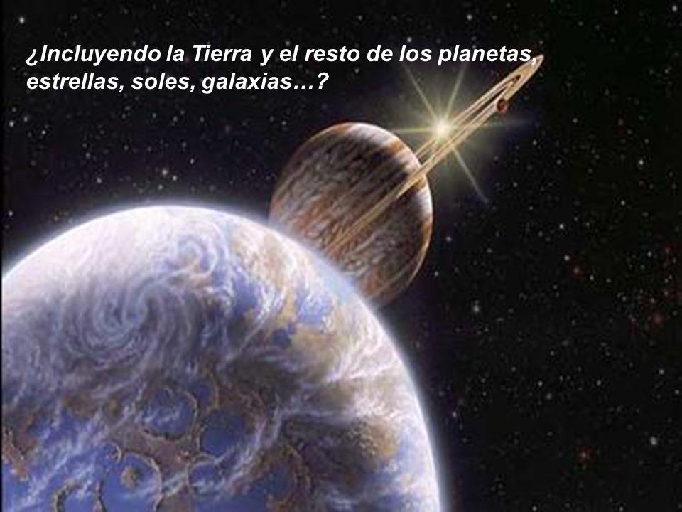 ¿Incluyendo la Tierra y el resto de los planetas, estrellas, soles, galaxias…?