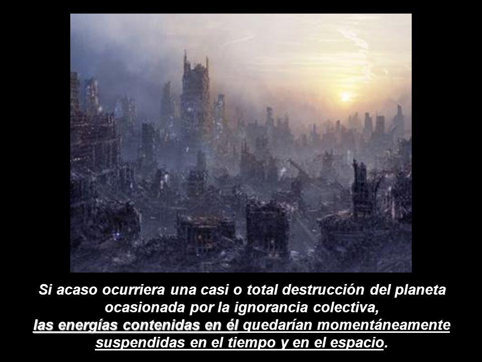 Si acaso ocurriera una casi o total destrucción del planeta ocasionada por la ignorancia colectiva, las energías contenidas en él él quedarían momentáneamente suspendidas en el tiempo y en el espacio.