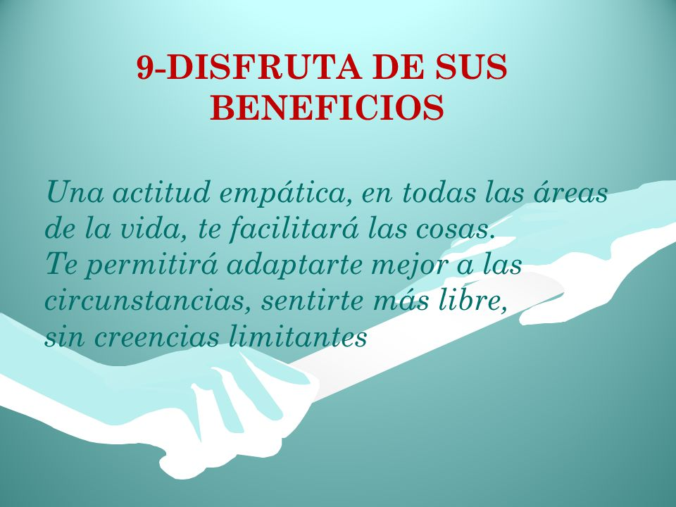 9-DISFRUTA DE SUS BENEFICIOS Una actitud empática, en todas las áreas de la vida, te facilitará las cosas.