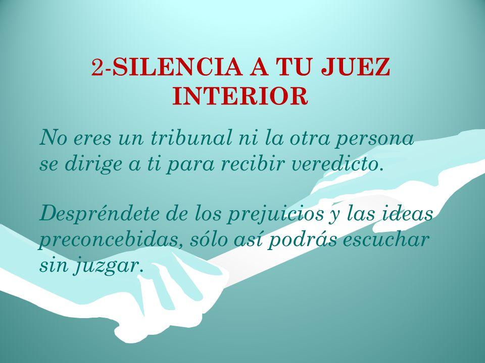 2- SILENCIA A TU JUEZ INTERIOR Despréndete de los prejuicios y las ideas preconcebidas, sólo así podrás escuchar sin juzgar.