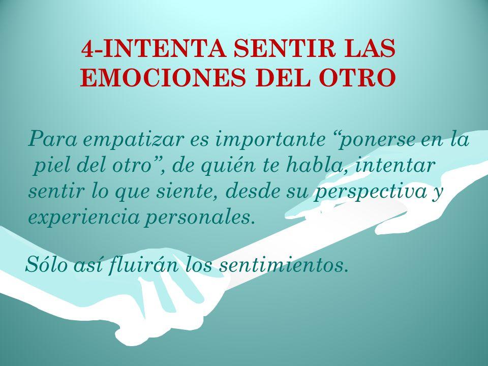 4-INTENTA SENTIR LAS EMOCIONES DEL OTRO Sólo así fluirán los sentimientos.