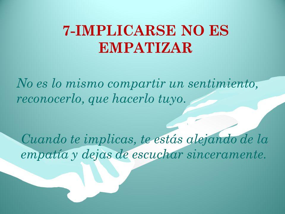 7-IMPLICARSE NO ES EMPATIZAR No es lo mismo compartir un sentimiento, reconocerlo, que hacerlo tuyo.