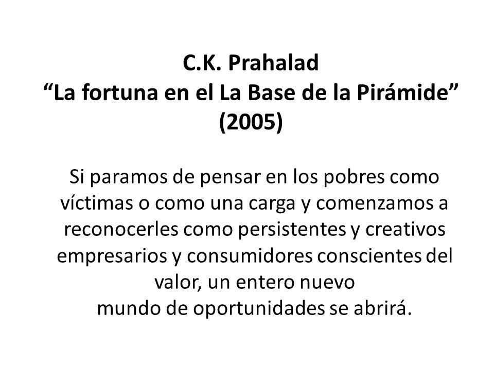 C.K. Prahalad La fortuna en el La Base de la Pirámide (2005) Si paramos de pensar en los pobres como víctimas o como una carga y comenzamos a reconoce