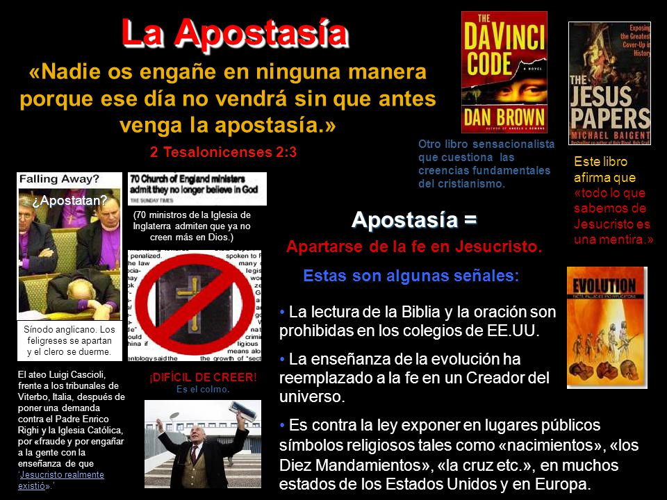 La Apostasía «Nadie os engañe en ninguna manera porque ese día no vendrá sin que antes venga la apostasía.» Apostasía = Apartarse de la fe en Jesucristo.
