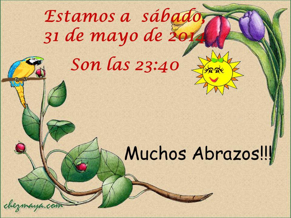 Muchos Abrazos!!! Estamos a sábado, 31 de mayo de 2014 Son las 23:41