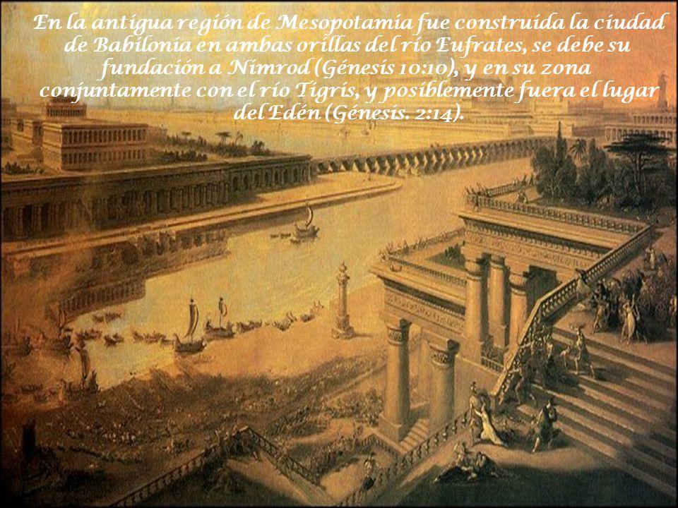 En la antigua región de Mesopotamia fue construida la ciudad de Babilonia en ambas orillas del río Eufrates, se debe su fundación a Nimrod (Génesis 10:10), y en su zona conjuntamente con el río Tigris, y posiblemente fuera el lugar del Edén (Génesis.